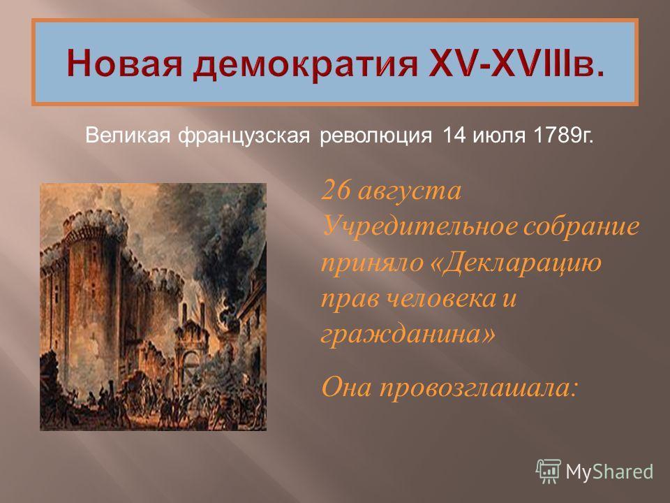 Великая французская революция 14 июля 1789г. 26 августа Учредительное собрание приняло «Декларацию прав человека и гражданина» Она провозглашала: