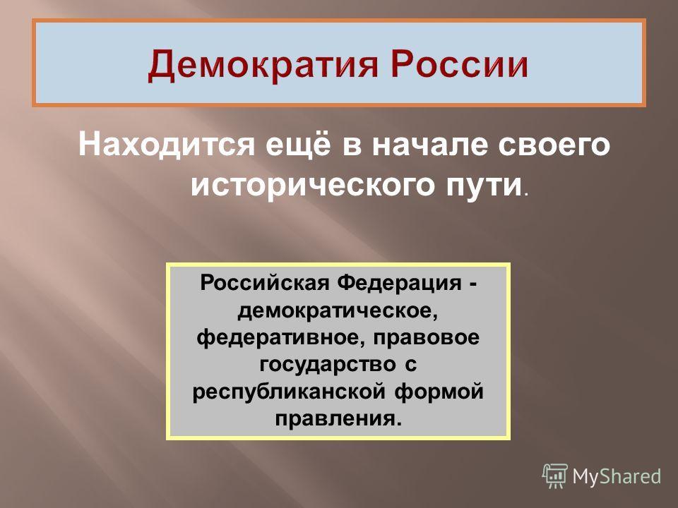 Находится ещё в начале своего исторического пути. Российская Федерация - демократическое, федеративное, правовое государство с республиканской формой правления.