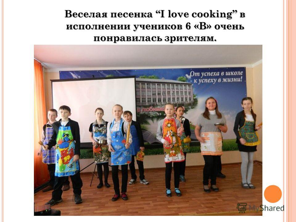 Веселая песенка I love cooking в исполнении учеников 6 «В» очень понравилась зрителям.