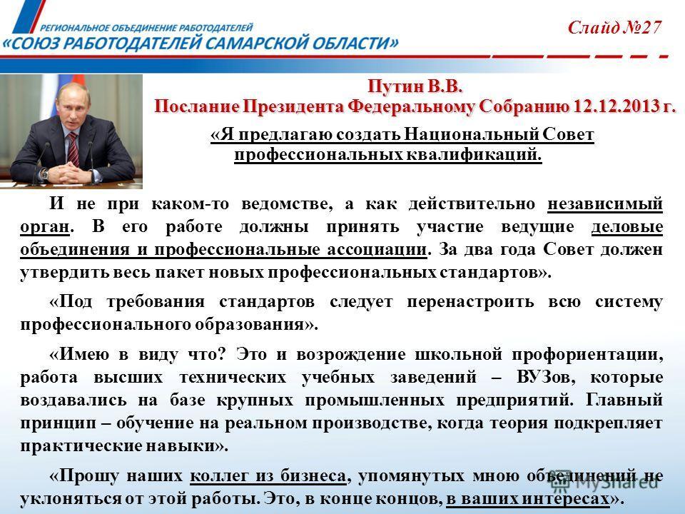 Путин В.В. Послание Президента Федеральному Собранию 12.12.2013 г. Слайд 27 «Я предлагаю создать Национальный Совет профессиональных квалификаций. И не при каком-то ведомстве, а как действительно независимый орган. В его работе должны принять участие