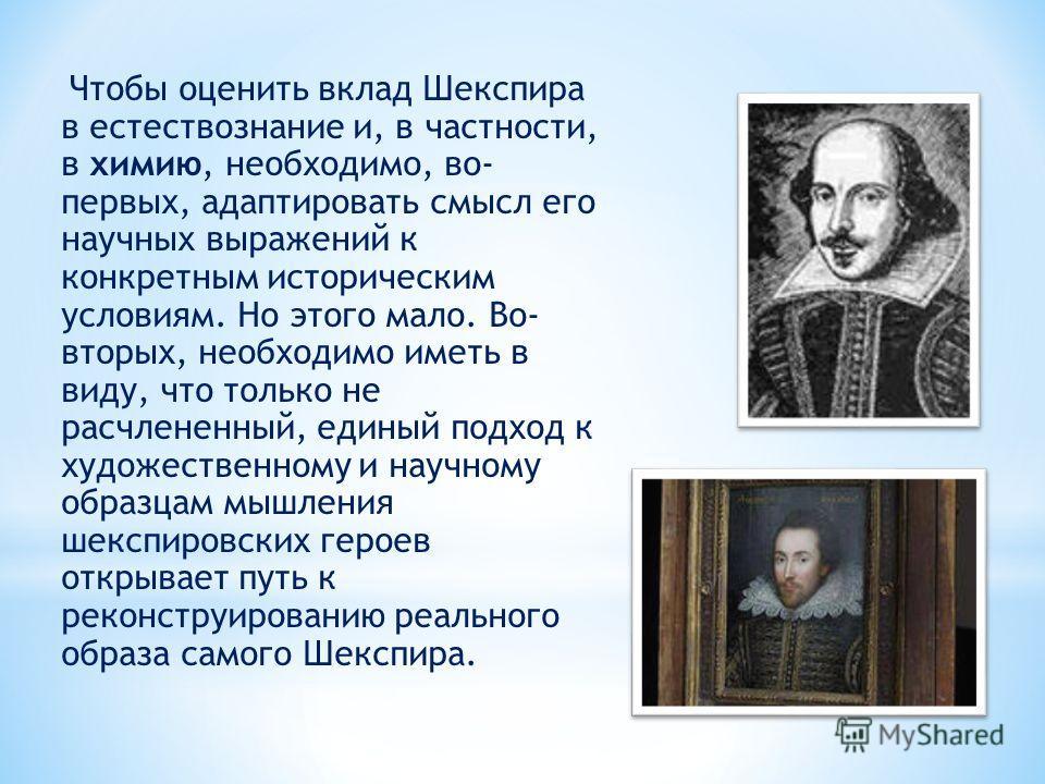 Чтобы оценить вклад Шекспира в естествознание и, в частности, в химию, необходимо, во- первых, адаптировать смысл его научных выражений к конкретным историческим условиям. Но этого мало. Во- вторых, необходимо иметь в виду, что только не расчлененный