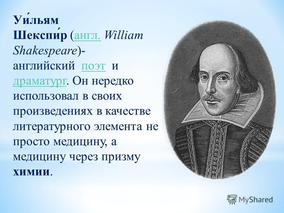 Уи́льям Шекспи́р (англ. William Shakespeare)- английский поэт и драматург. Он нередко использовал в своих произведениях в качестве литературного элемента не просто медицину, а медицину через призму химии.англ.поэт драматург
