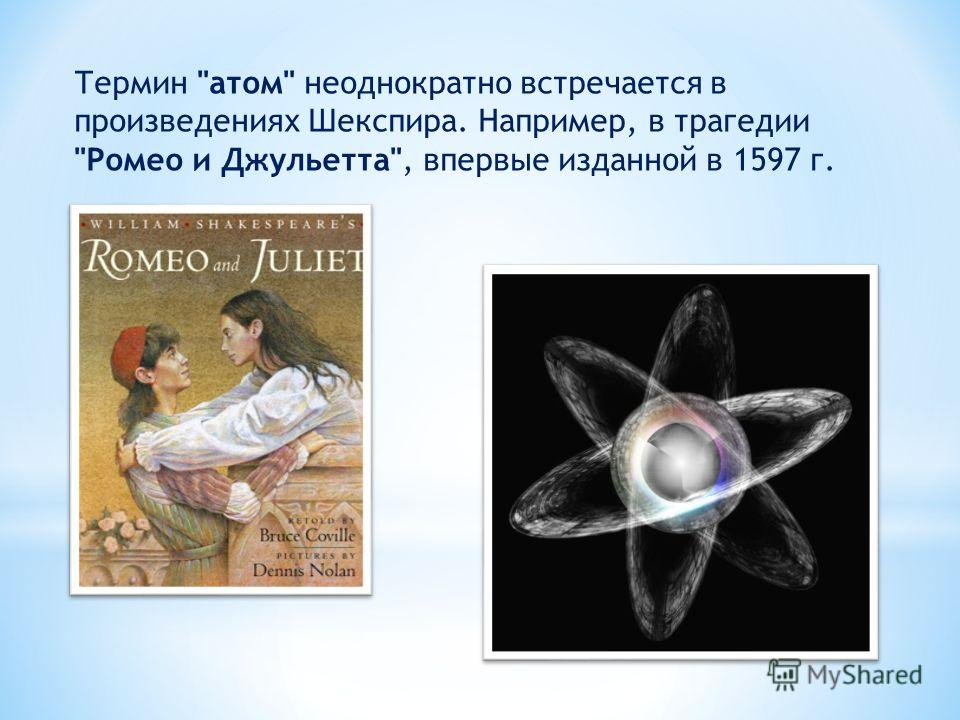 Термин атом неоднократно встречается в произведениях Шекспира. Например, в трагедии Ромео и Джульетта, впервые изданной в 1597 г.