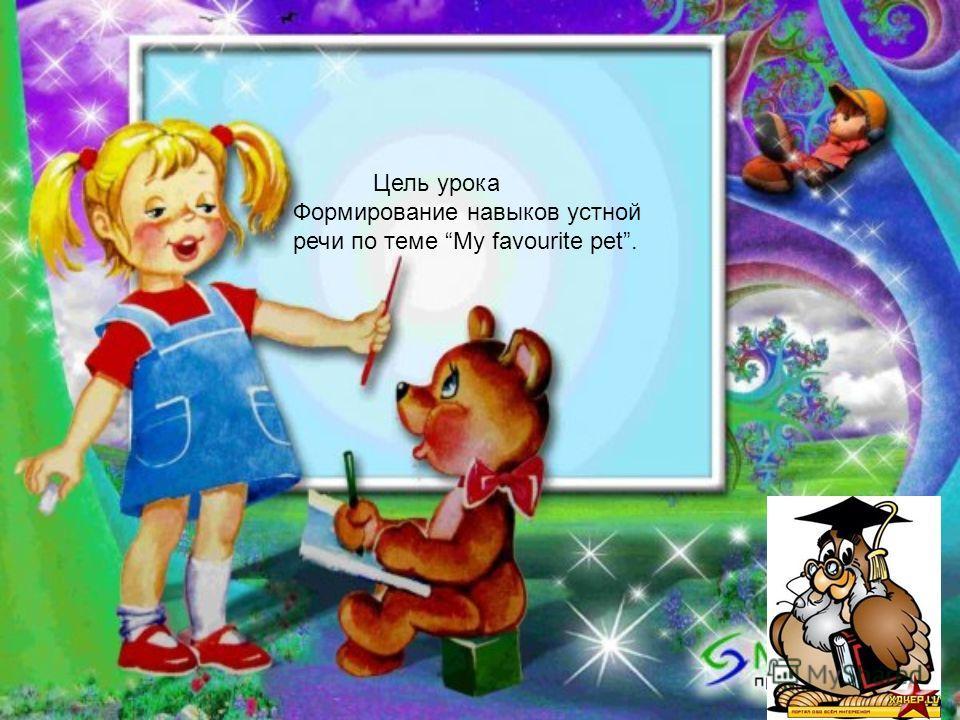 Цель урока Формирование навыков устной речи по теме My favourite pet.