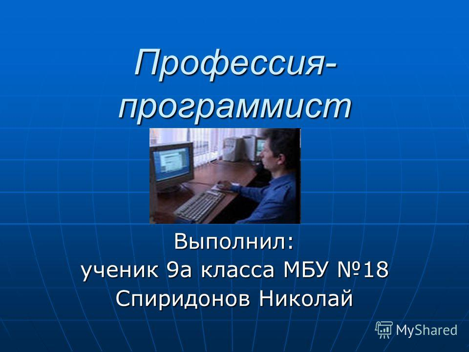 Профессия- программист Выполнил: ученик 9а класса МБУ 18 Спиридонов Николай