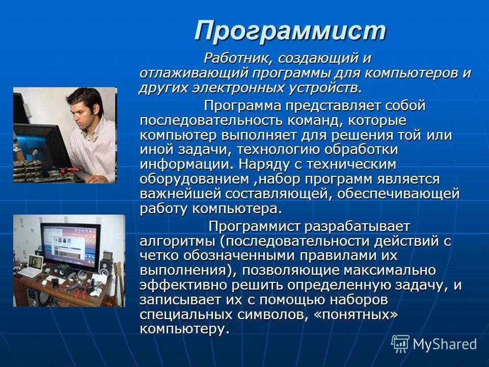 Программист Программист Работник, создающий и отлаживающий программы для компьютеров и других электронных устройств. Работник, создающий и отлаживающий программы для компьютеров и других электронных устройств. Программа представляет собой последовате