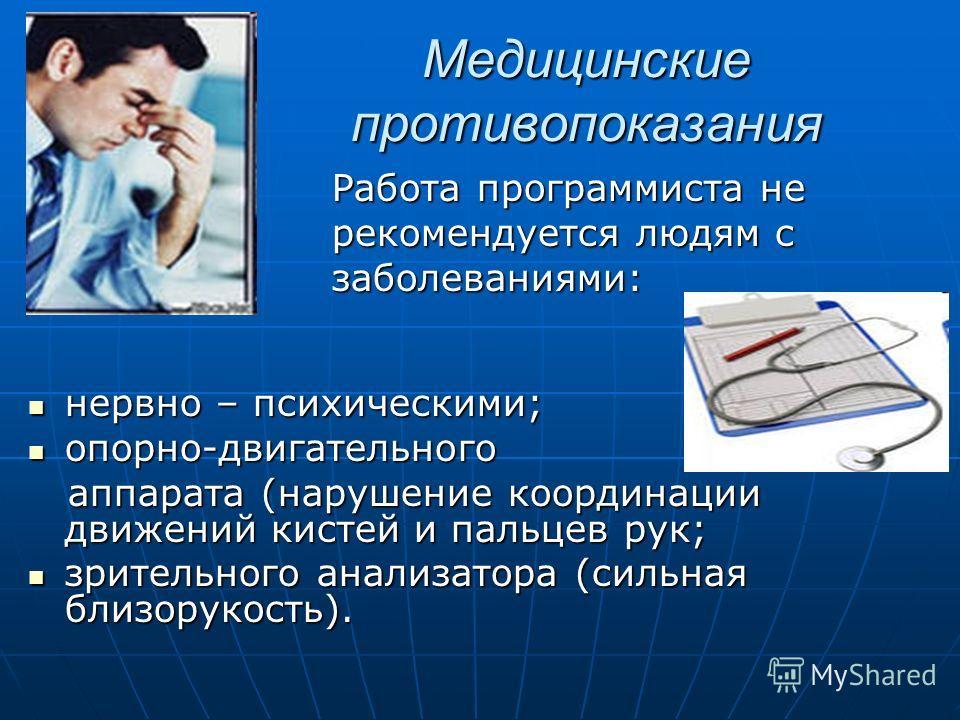 Медицинские противопоказания Работа программиста не Работа программиста не рекомендуется людям с рекомендуется людям с заболеваниями: заболеваниями: нервно – психическими; нервно – психическими; опорно-двигательного опорно-двигательного аппарата (нар