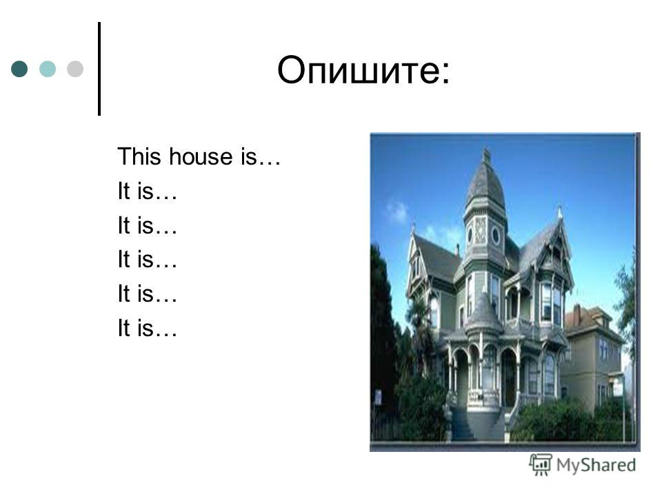 Опишите: This house is… It is…