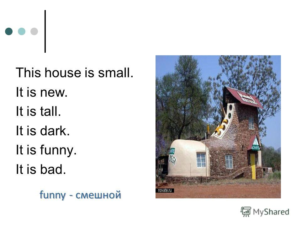 This house is small. It is new. It is tall. It is dark. It is funny. It is bad. funny - смешной