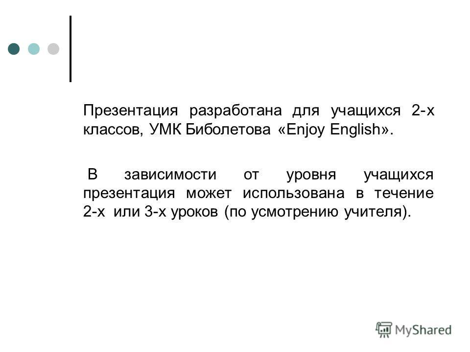 Презентация разработана для учащихся 2-х классов, УМК Биболетова «Enjoy English». В зависимости от уровня учащихся презентация может использована в течение 2-х или 3-х уроков (по усмотрению учителя).
