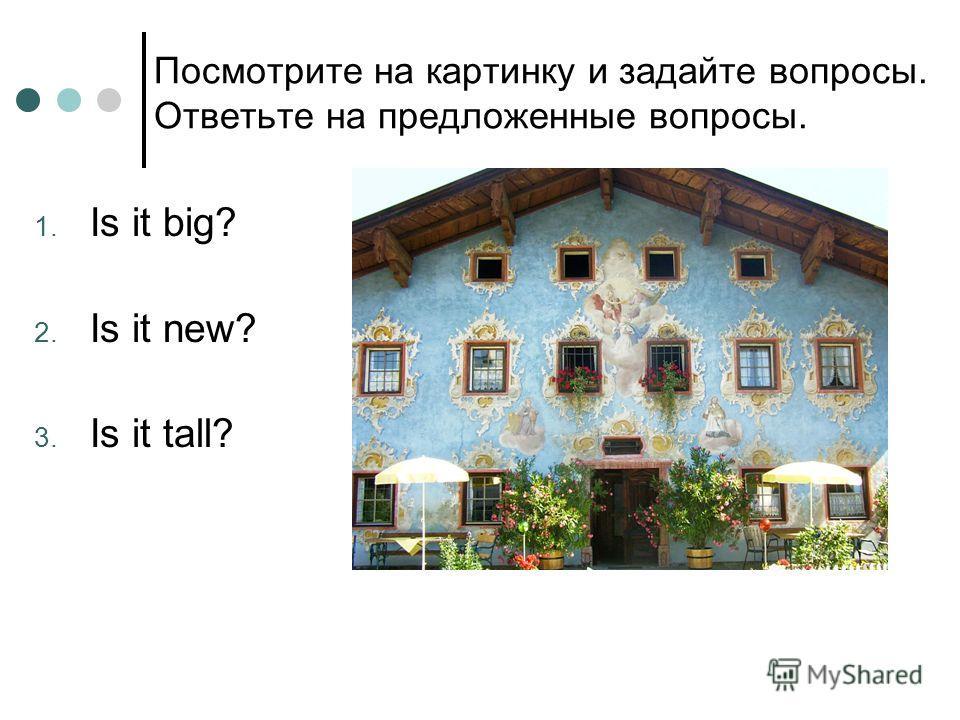 Посмотрите на картинку и задайте вопросы. Ответьте на предложенные вопросы. 1. Is it big? 2. Is it new? 3. Is it tall?