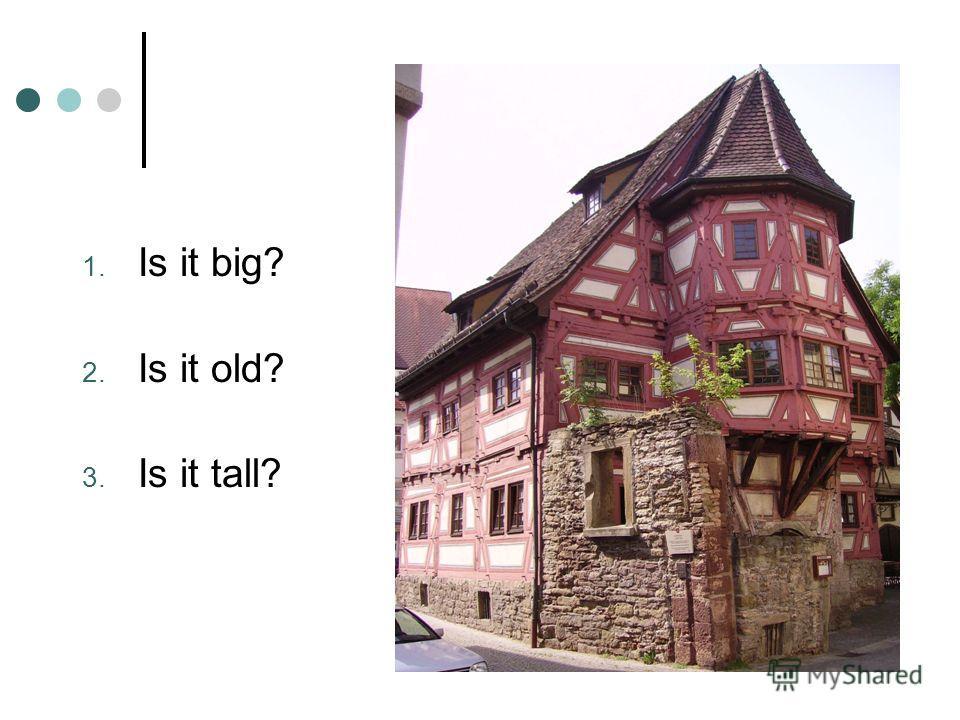 1. Is it big? 2. Is it old? 3. Is it tall?