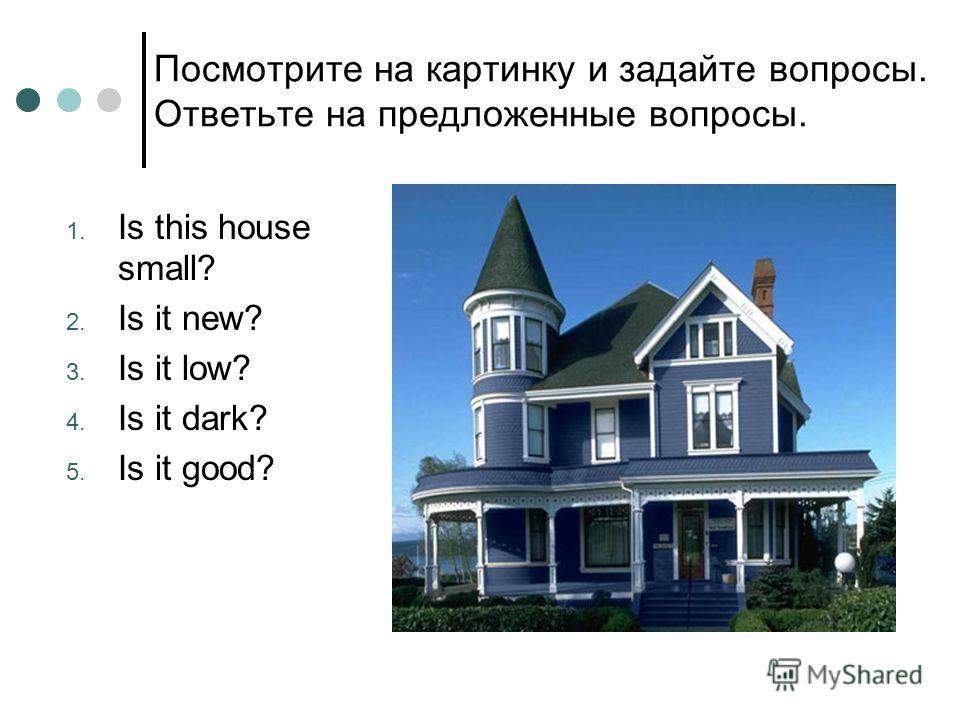Посмотрите на картинку и задайте вопросы. Ответьте на предложенные вопросы. 1. Is this house small? 2. Is it new? 3. Is it low? 4. Is it dark? 5. Is it good?