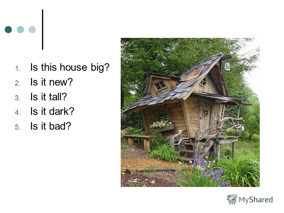 1. Is this house big? 2. Is it new? 3. Is it tall? 4. Is it dark? 5. Is it bad?