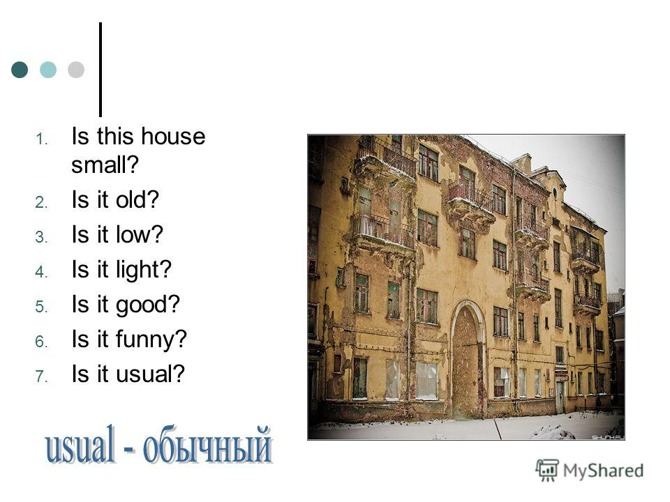 1. Is this house small? 2. Is it old? 3. Is it low? 4. Is it light? 5. Is it good? 6. Is it funny? 7. Is it usual?