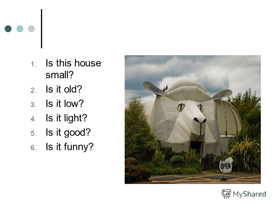 1. Is this house small? 2. Is it old? 3. Is it low? 4. Is it light? 5. Is it good? 6. Is it funny?