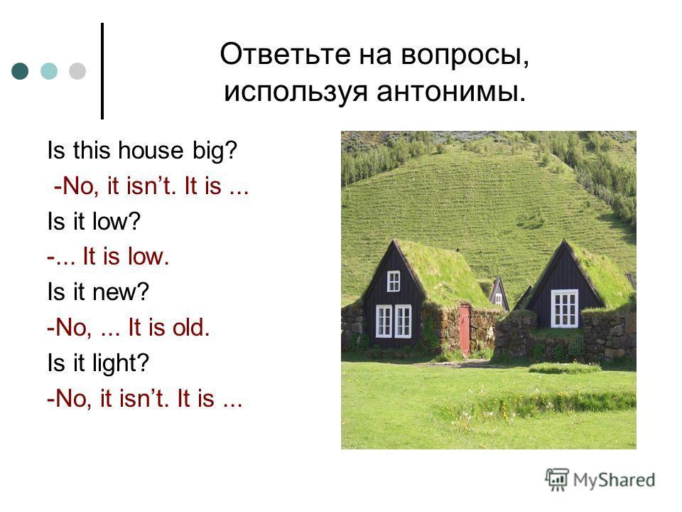 Ответьте на вопросы, используя антонимы. Is this house big? -No, it isnt. It is... Is it low? -... It is low. Is it new? -No,... It is old. Is it light? -No, it isnt. It is...