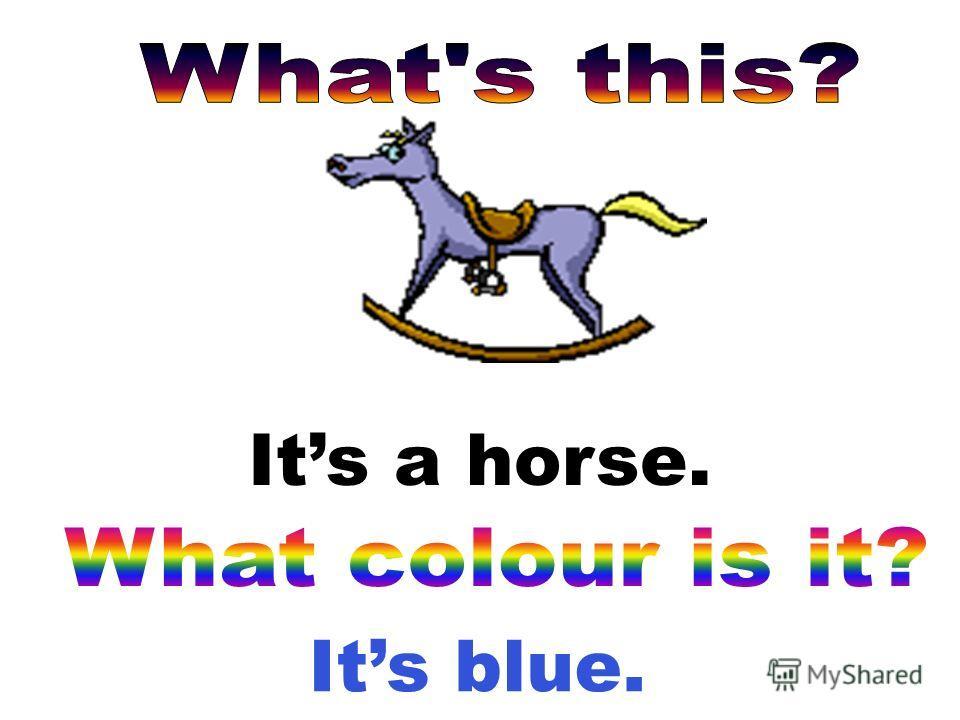 Its blue. Its a horse.