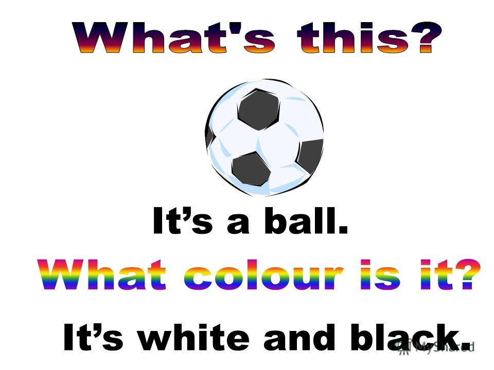 Its a ball. Its white and black.