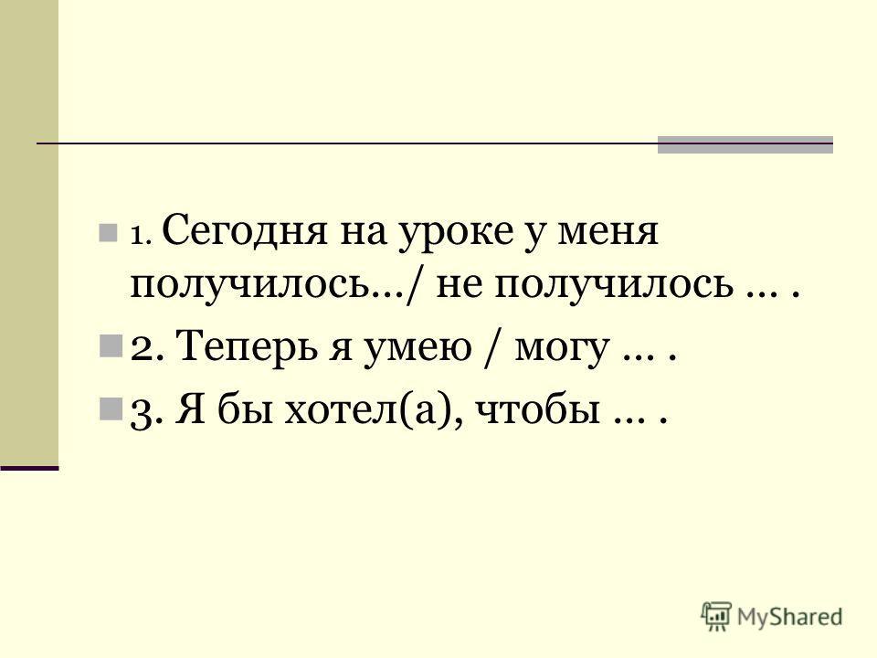 1. Сегодня на уроке у меня получилось…/ не получилось …. 2. Теперь я умею / могу …. 3. Я бы хотел(а), чтобы ….