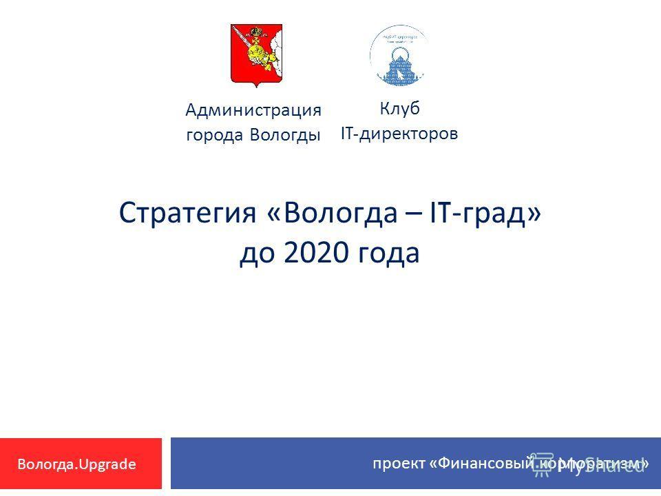 Стратегия « Вологда – IT- град » до 2020 года Клуб IT- директоров Администрация города Вологды проект « Финансовый корпоратизм » Вологда.Upgrade