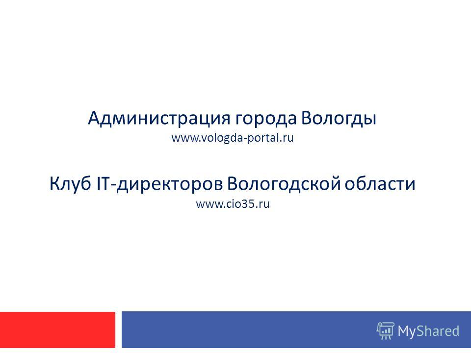 Администрация города Вологды www.vologda-portal.ru Клуб IT- директоров Вологодской области www.cio35.ru