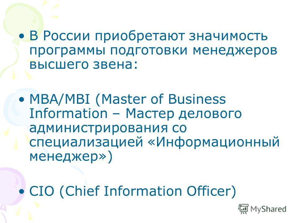 В России приобретают значимость программы подготовки менеджеров высшего звена: МВА/MBI (Master of Business Information – Мастер делового администрирования со специализацией «Информационный менеджер») CIO (Chief Information Officer)