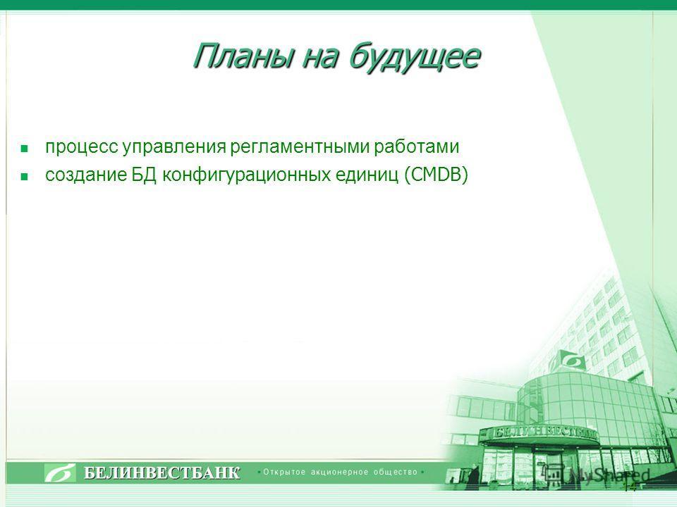 Планы на будущее процесс управления регламентными работами создание БД конфигурационных единиц (CMDB) 14