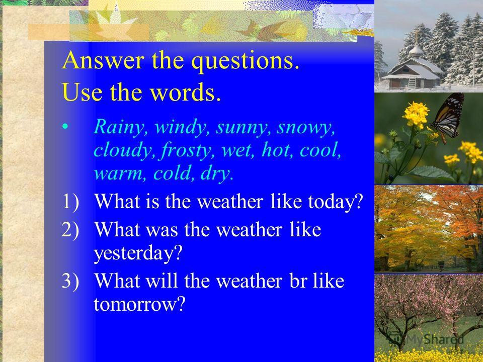 Answer the questions. Use the words. Rainy, windy, sunny, snowy, cloudy, frosty, wet, hot, cool, warm, cold, dry. 1)What is the weather like today? 2)What was the weather like yesterday? 3)What will the weather br like tomorrow?
