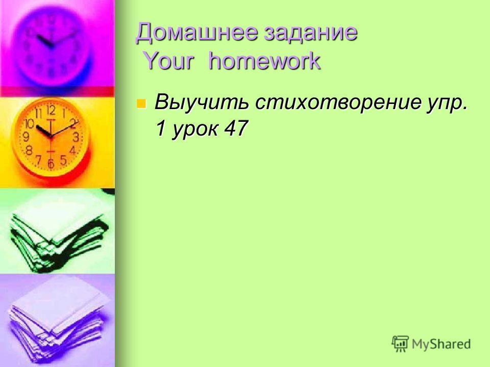 Домашнее задание Your homework Выучить стихотворение упр. 1 урок 47