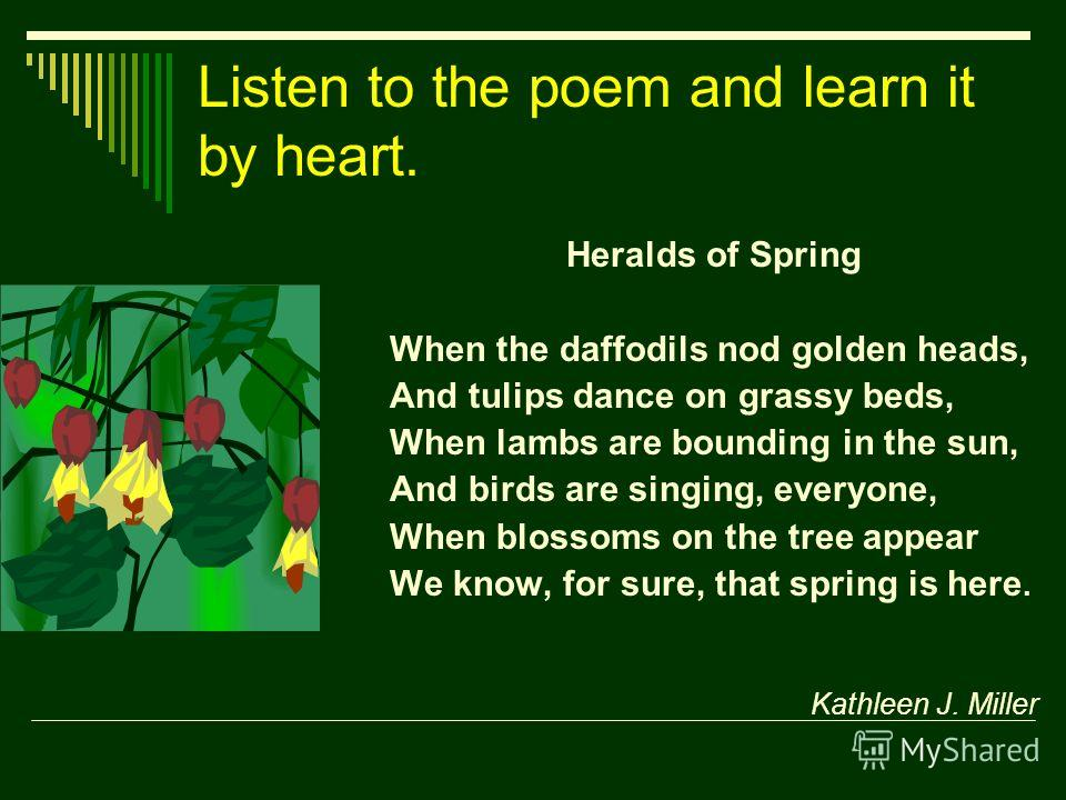 Listen to the poem and learn it by heart. Heralds of Spring When the daffodils nod golden heads, And tulips dance on grassy beds, When lambs are bounding in the sun, And birds are singing, everyone, When blossoms on the tree appear We know, for sure,