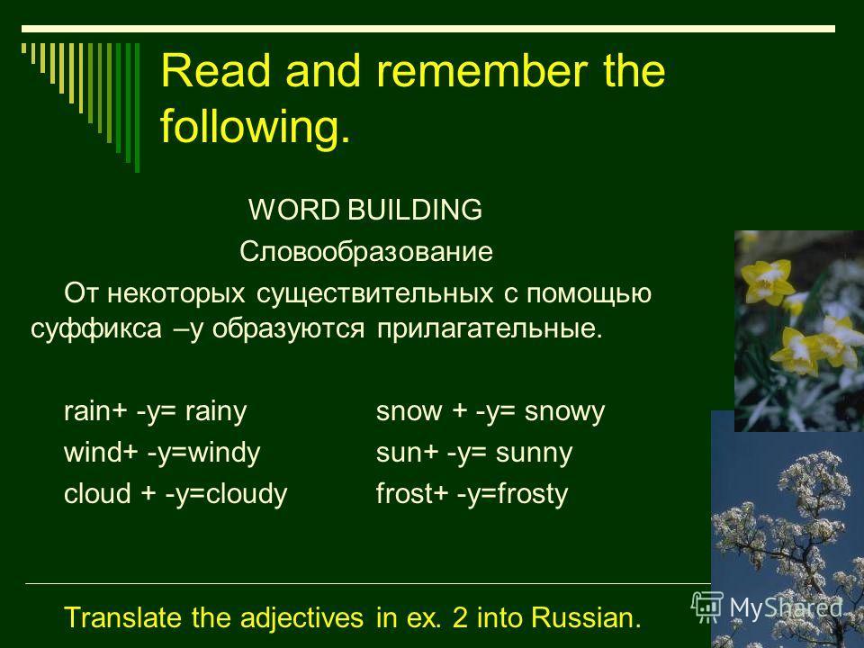 Read and remember the following. WORD BUILDING Словообразование От некоторых существительных с помощью суффикса –y образуются прилагательные. rain+ -y= rainysnow + -y= snowy wind+ -y=windysun+ -y= sunny cloud + -y=cloudyfrost+ -y=frosty Translate the