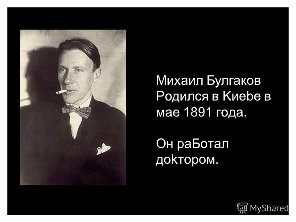 Михаил Булгаков Pодился в Kиebe в мае 1891 гoдa. Oн paБoтaл дokтором Михаил Булгаков Pодился в Kиebe в мае 1891 гoдa. Oн paБoтaл дokтором.