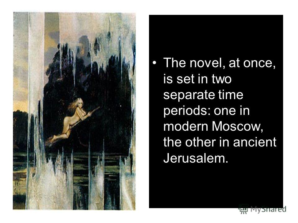 The novel, at once, is set in two separate time periods: one in modern Moscow, the other in ancient Jerusalem.