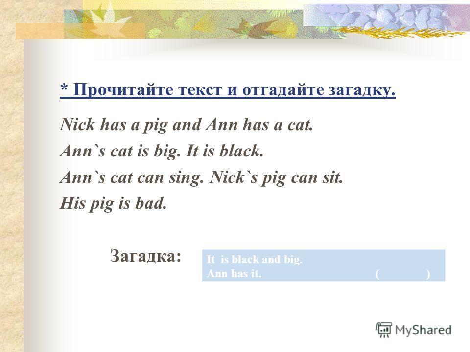 * Прочитайте текст и отгадайте загадку. Nick has a pig and Ann has a cat. Ann`s cat is big. It is black. Ann`s cat can sing. Nick`s pig can sit. His pig is bad. Загадка: It is black and big. Ann has it. ( )