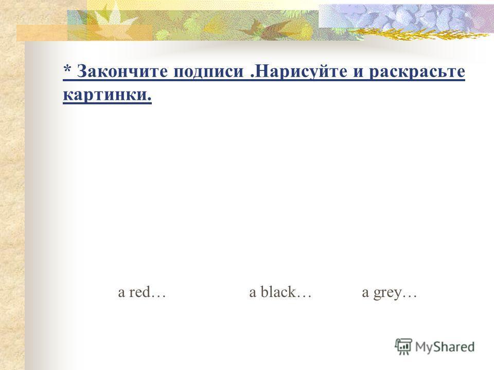 * Закончите подписи.Нарисуйте и раскрасьте картинки. a red… a black… a grey…