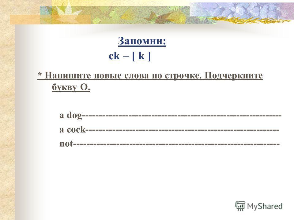 Запомни: ck – [ k ] * Напишите новые слова по строчке. Подчеркните букву O. a dog------------------------------------------------------------- a cock----------------------------------------------------------- not--------------------------------------