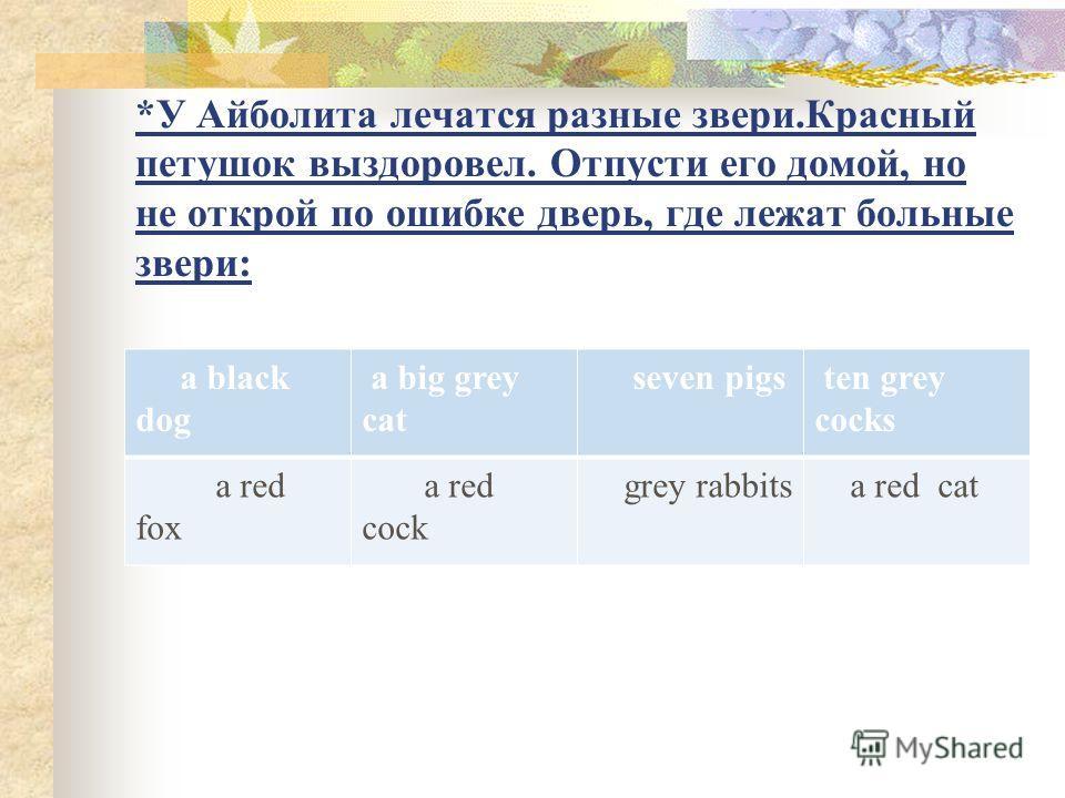*У Айболита лечатся разные звери.Красный петушок выздоровел. Отпусти его домой, но не открой по ошибке дверь, где лежат больные звери: a black dog a big grey cat seven pigs ten grey cocks a red fox a red cock grey rabbits a red cat