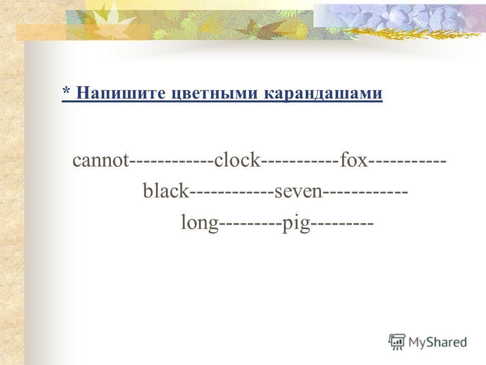 * Напишите цветными карандашами cannot------------clock-----------fox----------- black------------seven------------ long---------pig---------