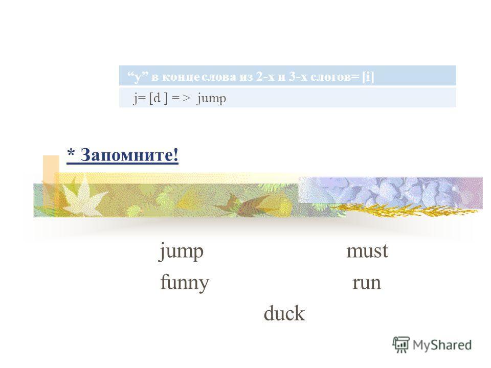 * Запомните! jump must funny run duck y в конце слова из 2-х и 3-х слогов= [i] j= [d ] = > jump