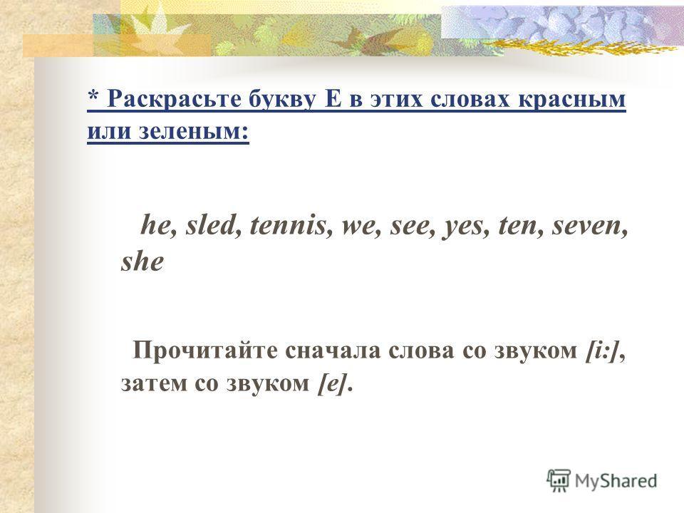 * Раскрасьте букву E в этих словах красным или зеленым: he, sled, tennis, we, see, yes, ten, seven, she Прочитайте сначала слова со звуком [i:], затем со звуком [e].