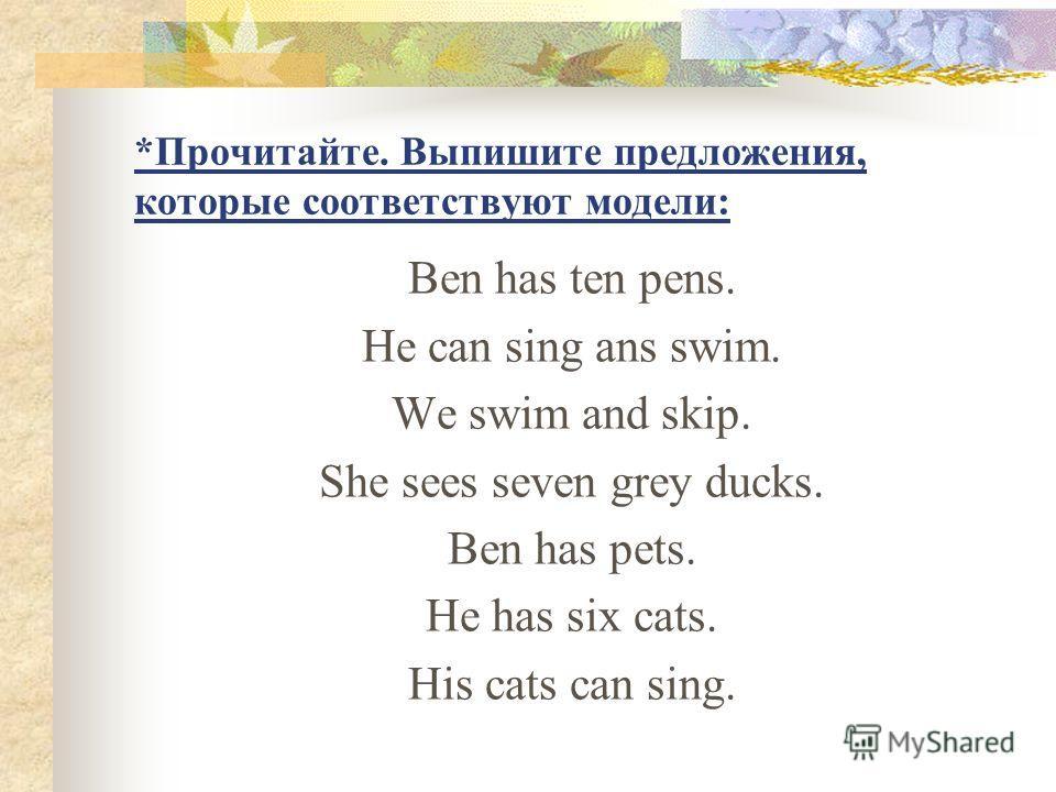 *Прочитайте. Выпишите предложения, которые соответствуют модели: Ben has ten pens. He can sing ans swim. We swim and skip. She sees seven grey ducks. Ben has pets. He has six cats. His cats can sing.