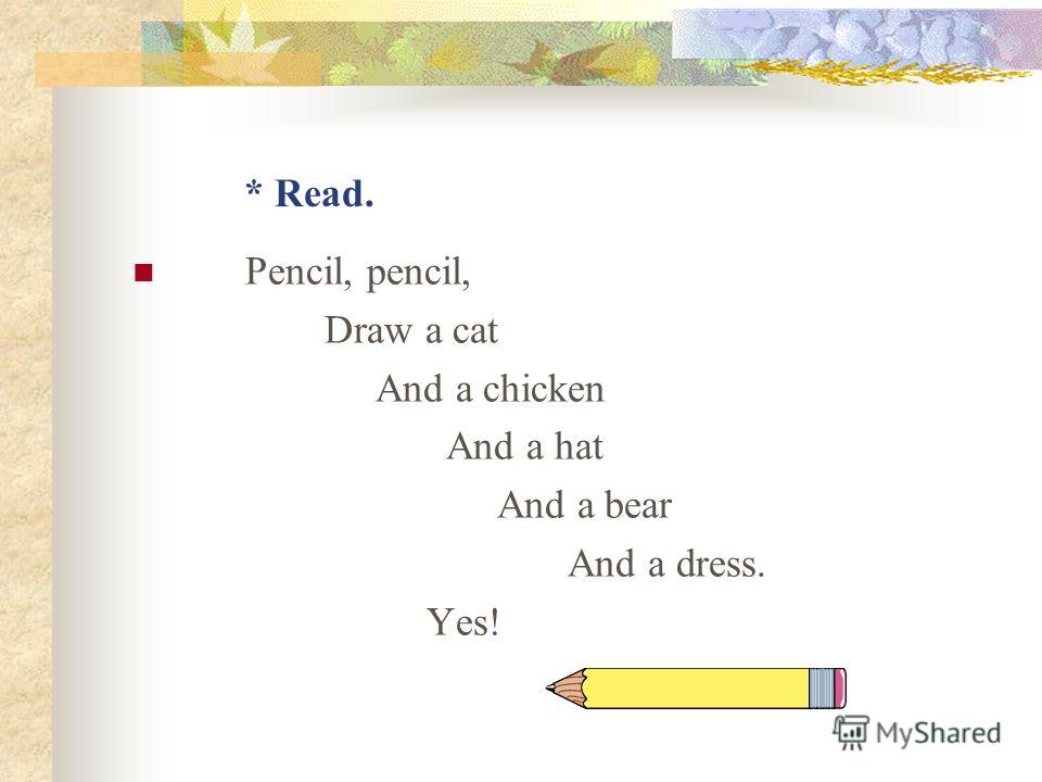 * Read. Pencil, pencil, Draw a cat And a chicken And a hat And a bear And a dress. Yes!