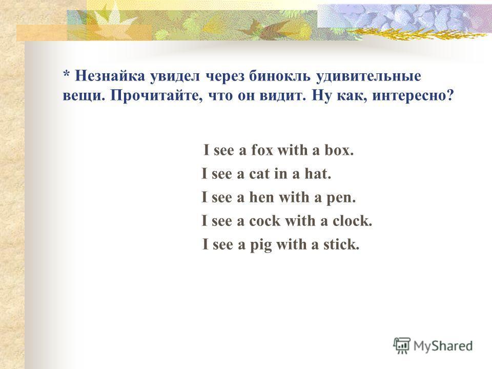 * Незнайка увидел через бинокль удивительные вещи. Прочитайте, что он видит. Ну как, интересно? I see a fox with a box. I see a cat in a hat. I see a hen with a pen. I see a cock with a clock. I see a pig with a stick.
