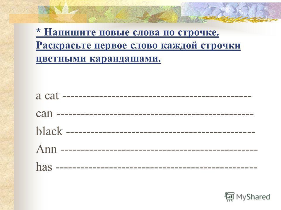 * Напишите новые слова по строчке. Раскрасьте первое слово каждой строчки цветными карандашами. a cat ---------------------------------------------- can ------------------------------------------------ black ------------------------------------------