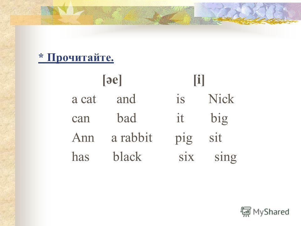 * Прочитайте. [әе] [i] a cat and is Nick can bad it big Ann a rabbit pig sit has black six sing