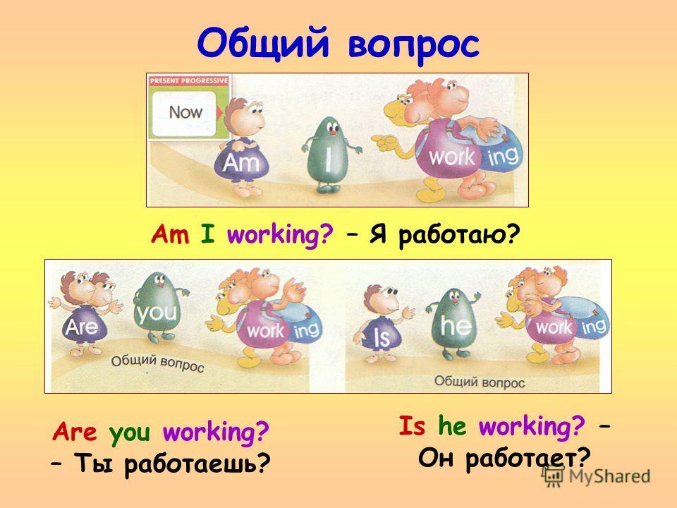 Общий вопрос Is he working? – Он работает? Am I working? – Я работаю? Are you working? – Ты работаешь?