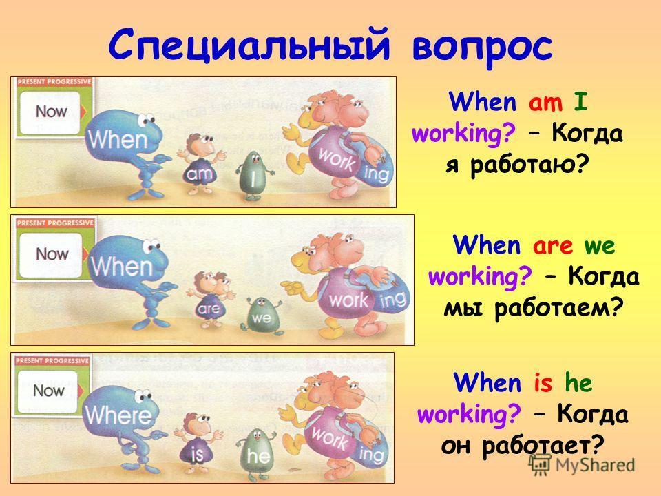 Специальный вопрос When am I working? – Когда я работаю? When are we working? – Когда мы работаем? When is he working? – Когда он работает?