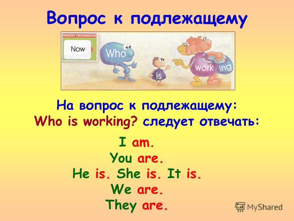 Вопрос к подлежащему I am. You are. He is. She is. It is. We are. They are. На вопрос к подлежащему: Who is working? следует отвечать: