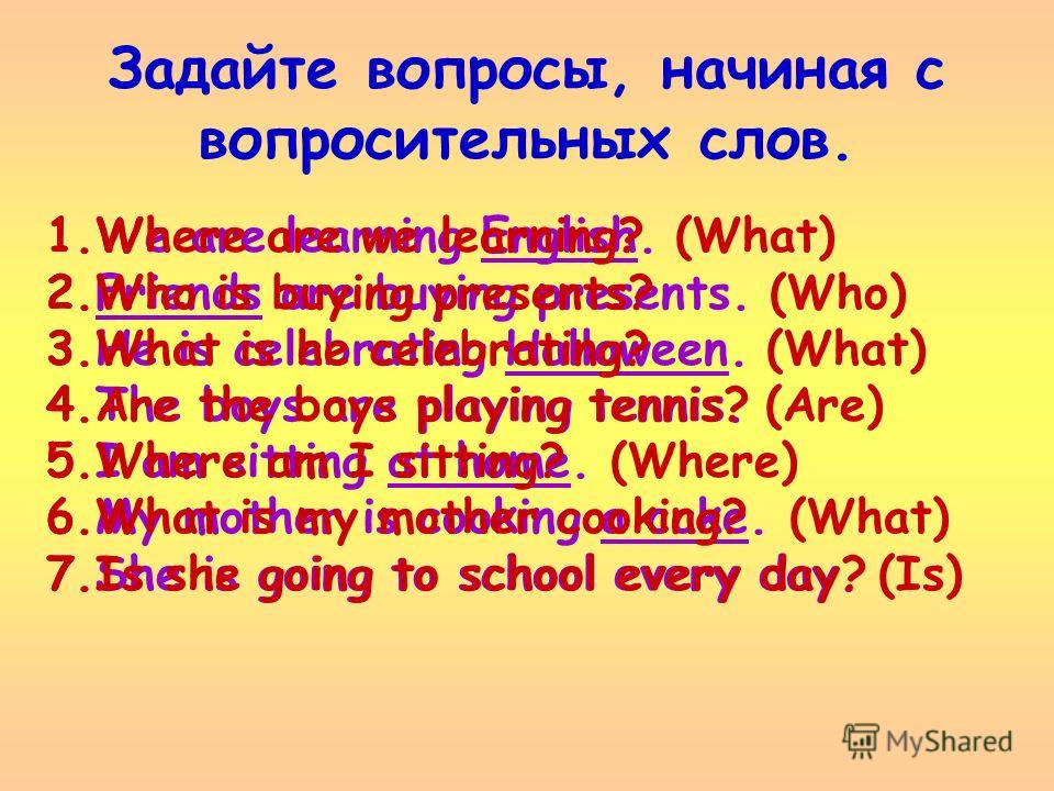 Задайте вопросы, начиная с вопросительных слов. 1.We are learning English. (What) 2.Friends are buying presents. (Who) 3.He is celebrating Halloween. (What) 4.The boys are playing tennis. (Are) 5.I am sitting at home. (Where) 6.My mother is cooking a